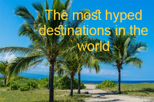 the most hyped destinations in the world